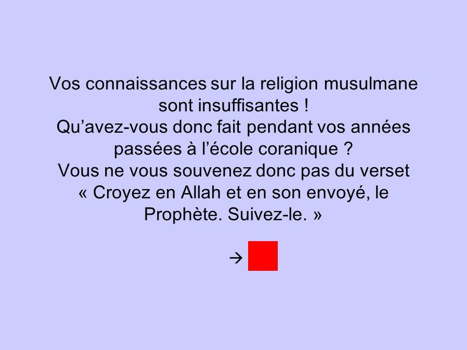 Vos connaissances sur la religion musulmane sont insuffisantes ! Quavez-vous donc fait pendant vos années passées à lécole coranique ? Vous ne vous so
