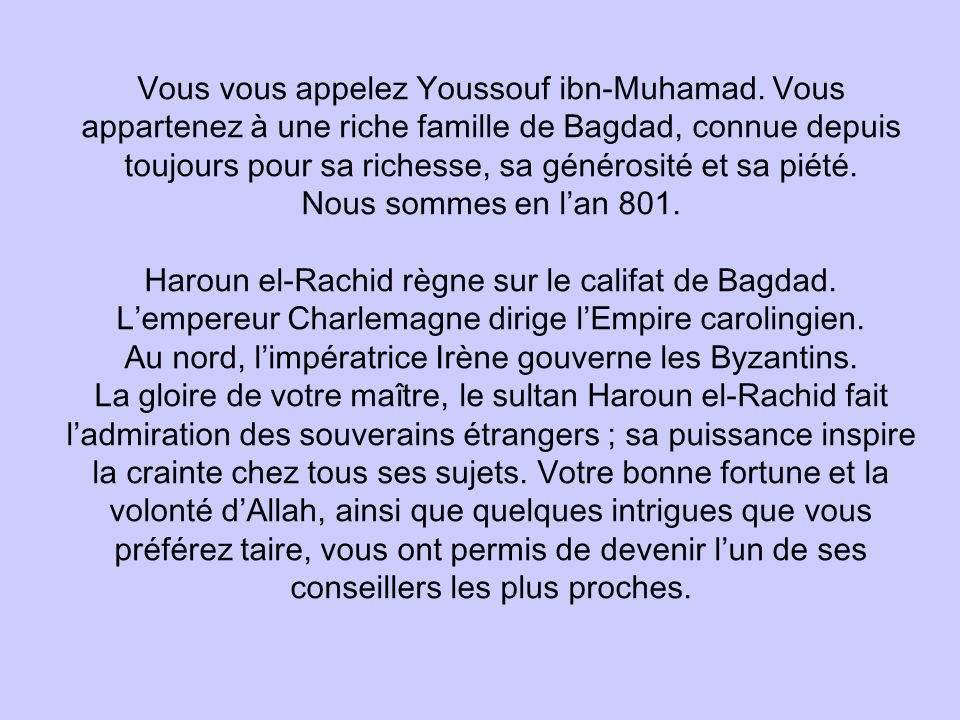 Vous vous appelez Youssouf ibn-Muhamad. Vous appartenez à une riche famille de Bagdad, connue depuis toujours pour sa richesse, sa générosité et sa pi