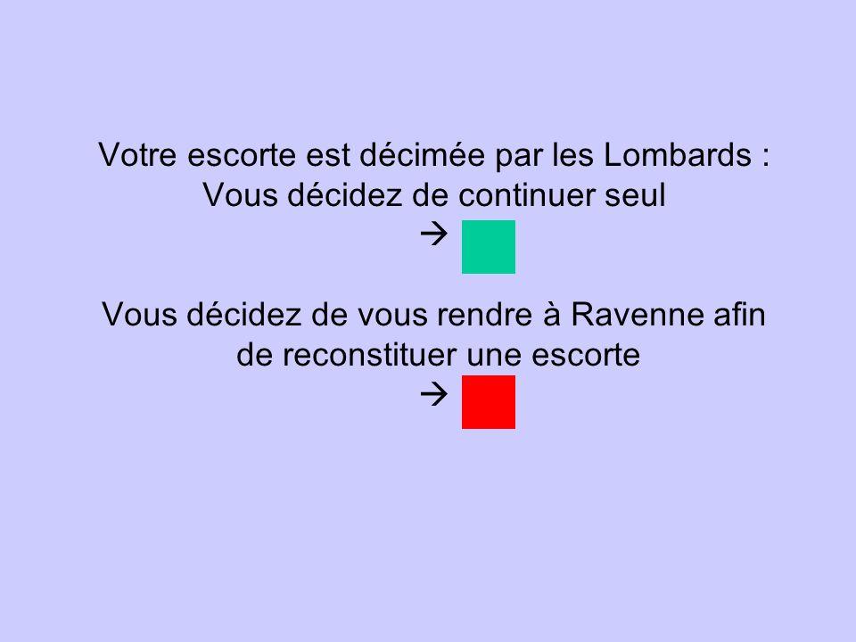 Votre escorte est décimée par les Lombards : Vous décidez de continuer seul Vous décidez de vous rendre à Ravenne afin de reconstituer une escorte