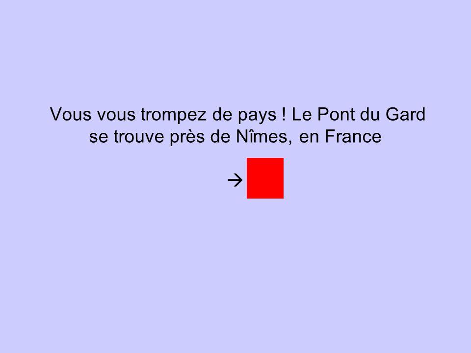 Vous vous trompez de pays ! Le Pont du Gard se trouve près de Nîmes, en France