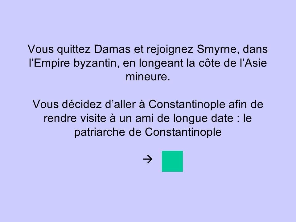 Vous quittez Damas et rejoignez Smyrne, dans lEmpire byzantin, en longeant la côte de lAsie mineure. Vous décidez daller à Constantinople afin de rend