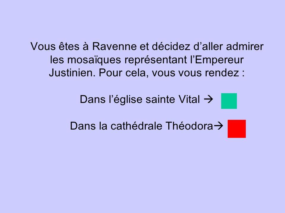 Vous êtes à Ravenne et décidez daller admirer les mosaïques représentant lEmpereur Justinien. Pour cela, vous vous rendez : Dans léglise sainte Vital