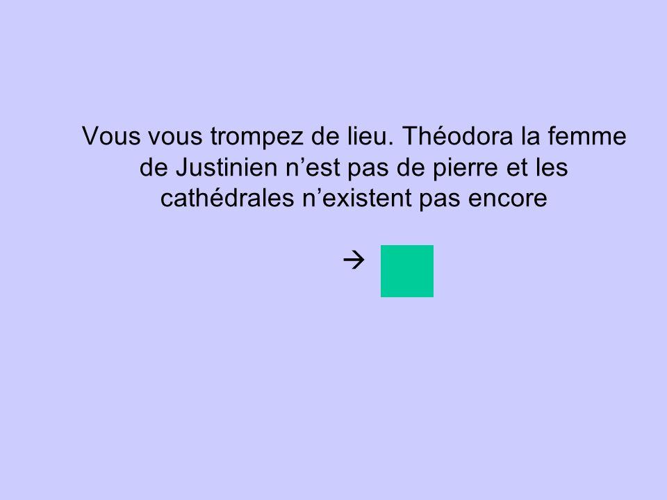 Vous vous trompez de lieu. Théodora la femme de Justinien nest pas de pierre et les cathédrales nexistent pas encore