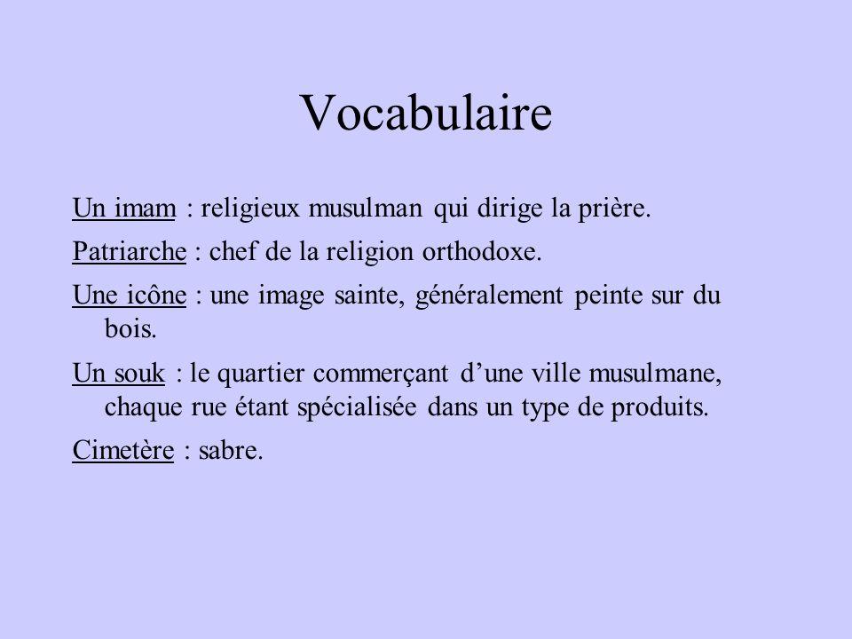 Vocabulaire Un imam : religieux musulman qui dirige la prière. Patriarche : chef de la religion orthodoxe. Une icône : une image sainte, généralement