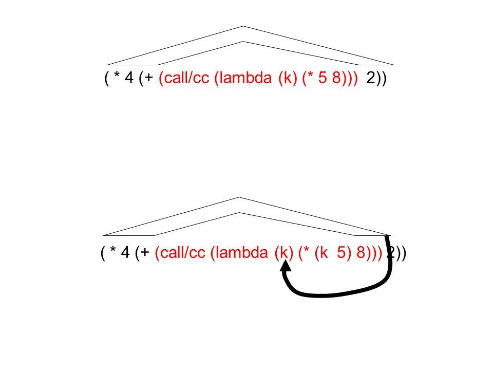 ( * 4 (+ (call/cc (lambda (k) (* 5 8))) 2)) ( * 4 (+ (call/cc (lambda (k) (* (k 5) 8))) 2))