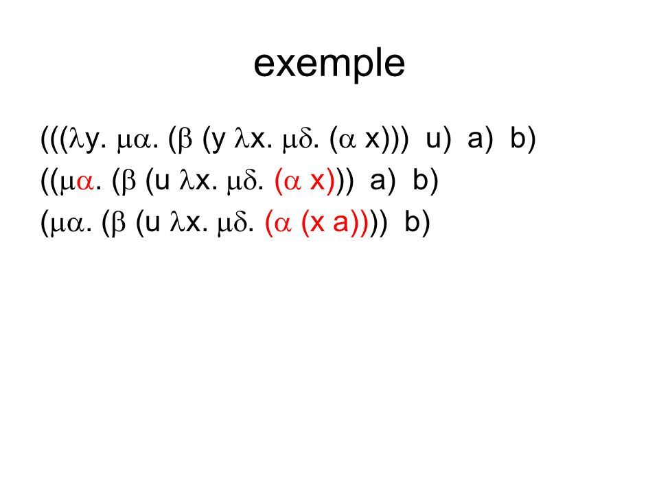 exemple ((( y.. ( (y x.. ( x))) u) a) b) ((. ( (u x.. ( x))) a) b) (. ( (u x.. ( (x a)))) b)