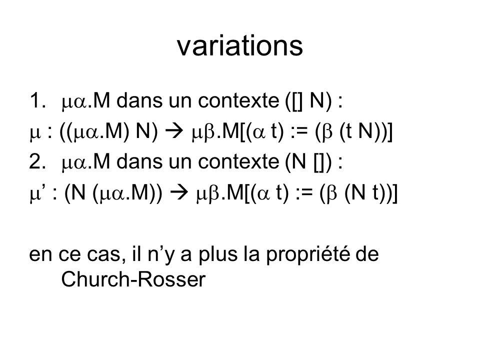 variations 1..M dans un contexte ([] N) : : ((.M) N).M[( t) := ( (t N))] 2..M dans un contexte (N []) : : (N (.M)).M[( t) := ( (N t))] en ce cas, il ny a plus la propriété de Church-Rosser
