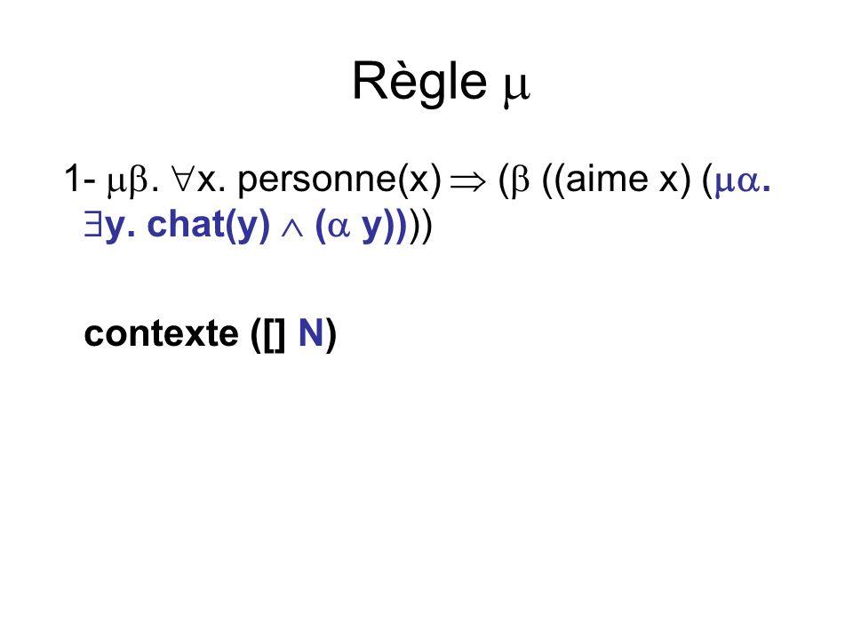 Règle 1-. x. personne(x) ( ((aime x) (. y. chat(y) ( y)))) contexte ([] N)