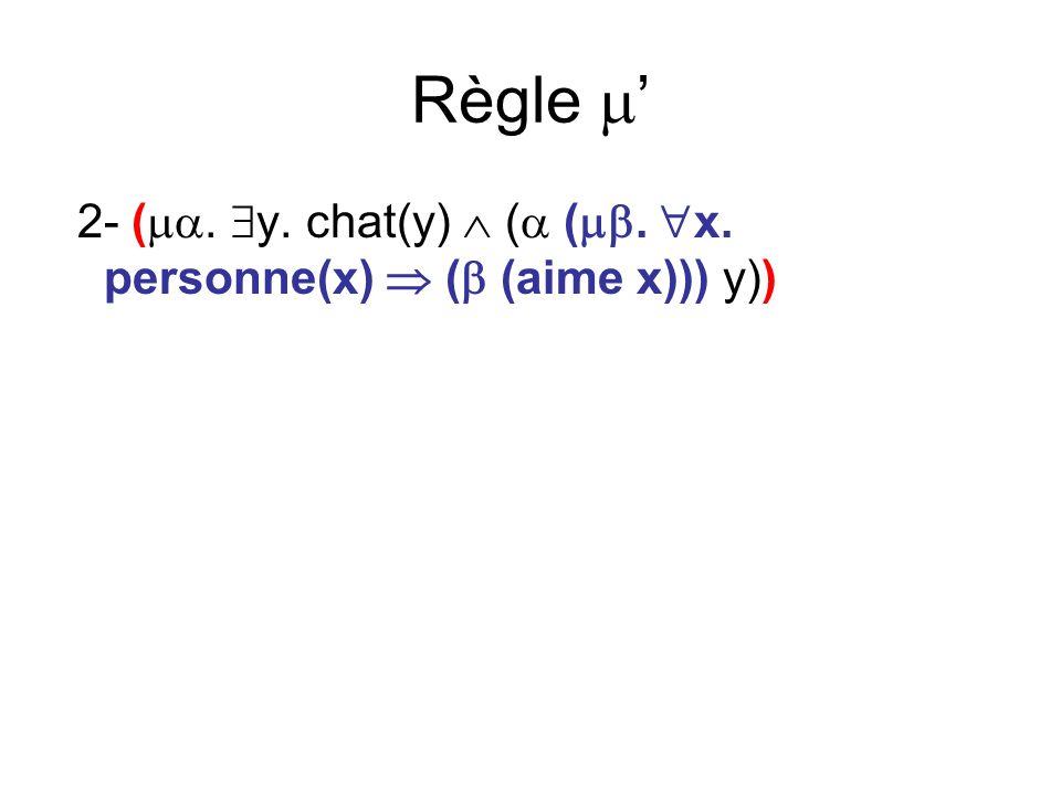 Règle 2- (. y. chat(y) ( (. x. personne(x) ( (aime x))) y))