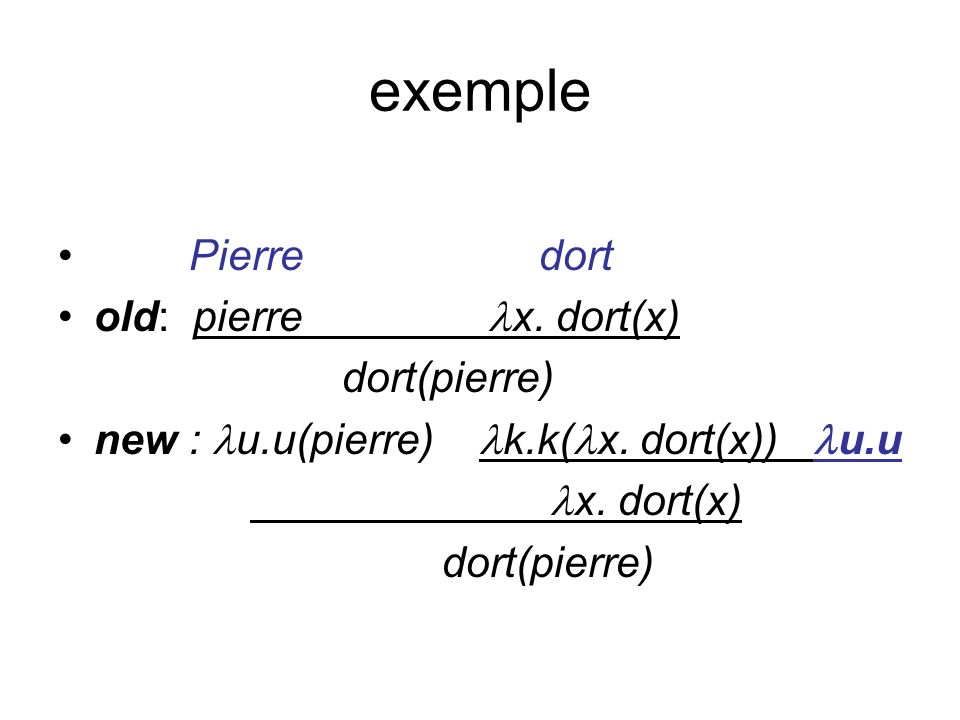 exemple Pierre dort old: pierre x. dort(x) dort(pierre) new : u.u(pierre) k.k( x.
