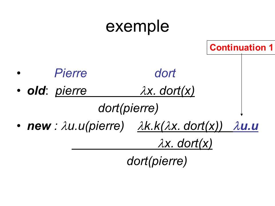 exemple Pierre dort old: pierre x. dort(x) dort(pierre) new : u.u(pierre) k.k( x. dort(x)) u.u x. dort(x) dort(pierre) Continuation 1