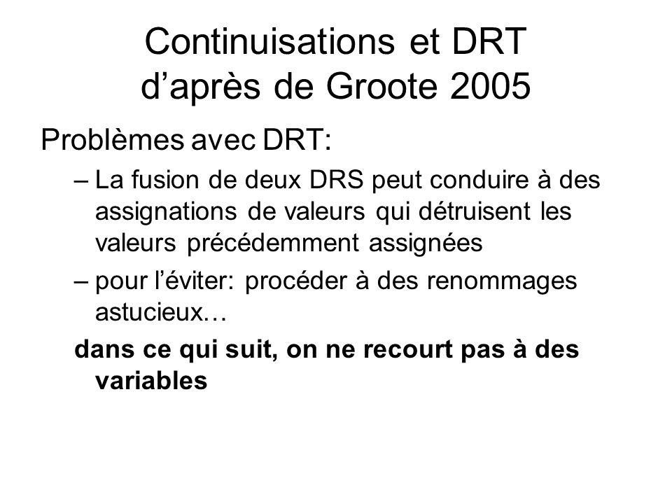 Continuisations et DRT daprès de Groote 2005 Problèmes avec DRT: –La fusion de deux DRS peut conduire à des assignations de valeurs qui détruisent les valeurs précédemment assignées –pour léviter: procéder à des renommages astucieux… dans ce qui suit, on ne recourt pas à des variables