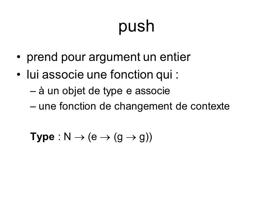 push prend pour argument un entier lui associe une fonction qui : –à un objet de type e associe –une fonction de changement de contexte Type : N (e (g g))