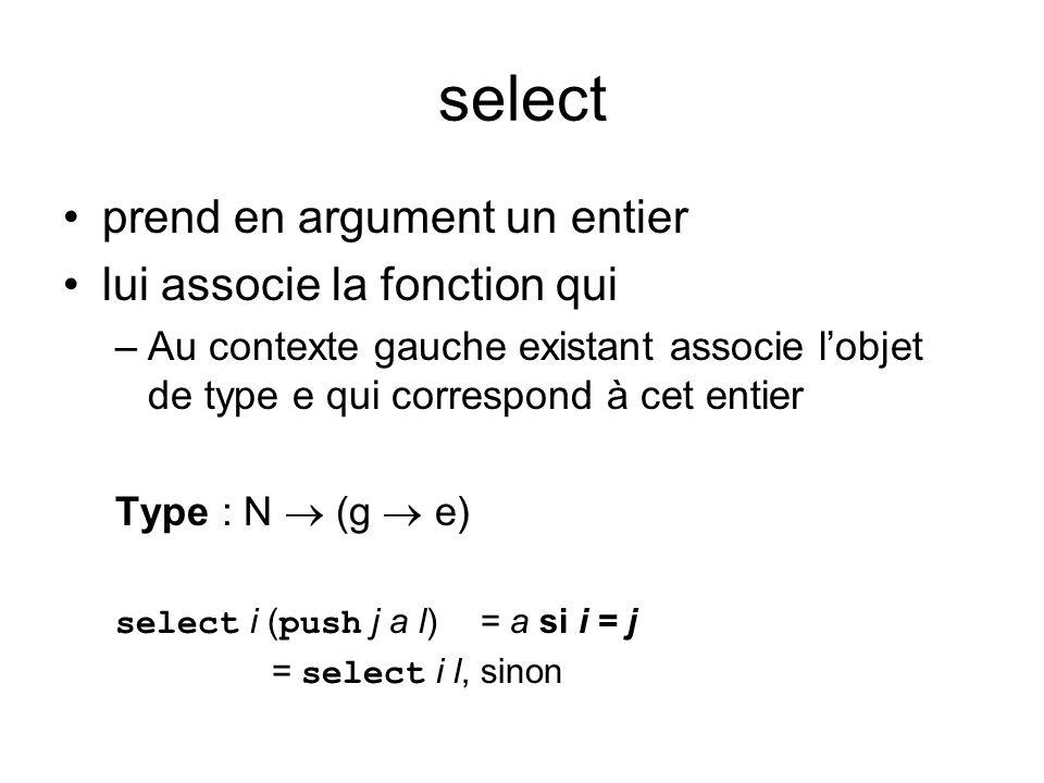 select prend en argument un entier lui associe la fonction qui –Au contexte gauche existant associe lobjet de type e qui correspond à cet entier Type : N (g e) select i ( push j a l) = a si i = j = select i l, sinon