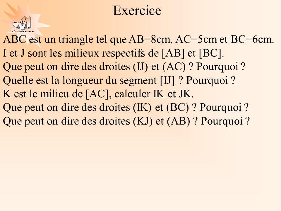 La Géométrie Autrement Exercice ABC est un triangle tel que AB=8cm, AC=5cm et BC=6cm. I et J sont les milieux respectifs de [AB] et [BC]. Que peut on