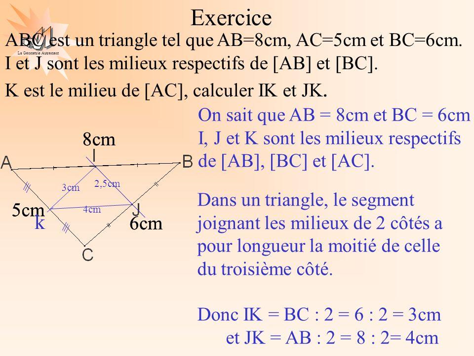 La Géométrie Autrement Exercice ABC est un triangle tel que AB=8cm, AC=5cm et BC=6cm. I et J sont les milieux respectifs de [AB] et [BC]. K est le mil