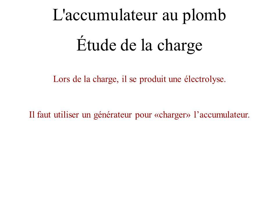 L'accumulateur au plomb Lors de la charge, il se produit une électrolyse. Il faut utiliser un générateur pour «charger» laccumulateur. Étude de la cha