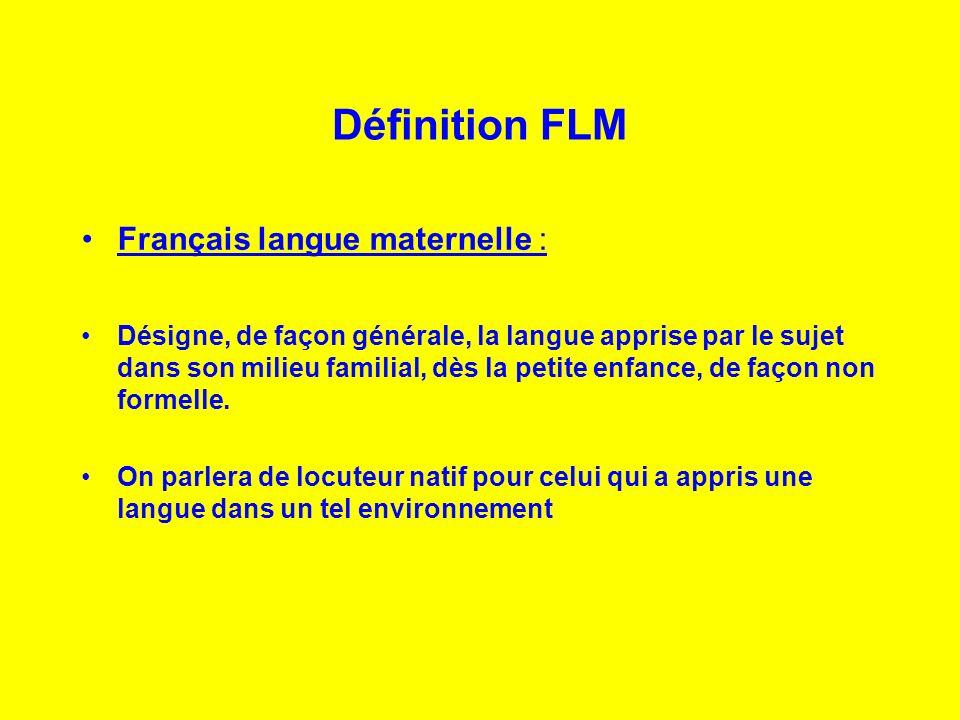 Définition FLM Français langue maternelle : Désigne, de façon générale, la langue apprise par le sujet dans son milieu familial, dès la petite enfance