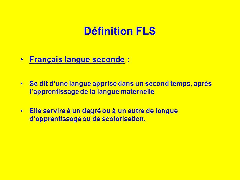 Définition FLS Français langue seconde : Se dit dune langue apprise dans un second temps, après lapprentissage de la langue maternelle Elle servira à