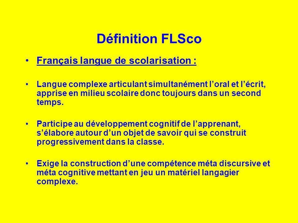 Définition FLSco Français langue de scolarisation : Langue complexe articulant simultanément loral et lécrit, apprise en milieu scolaire donc toujours