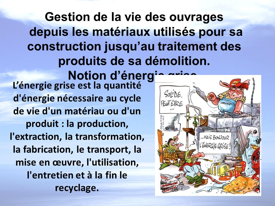 Gestion de la vie des ouvrages depuis les matériaux utilisés pour sa construction jusquau traitement des produits de sa démolition. Notion dénergie gr