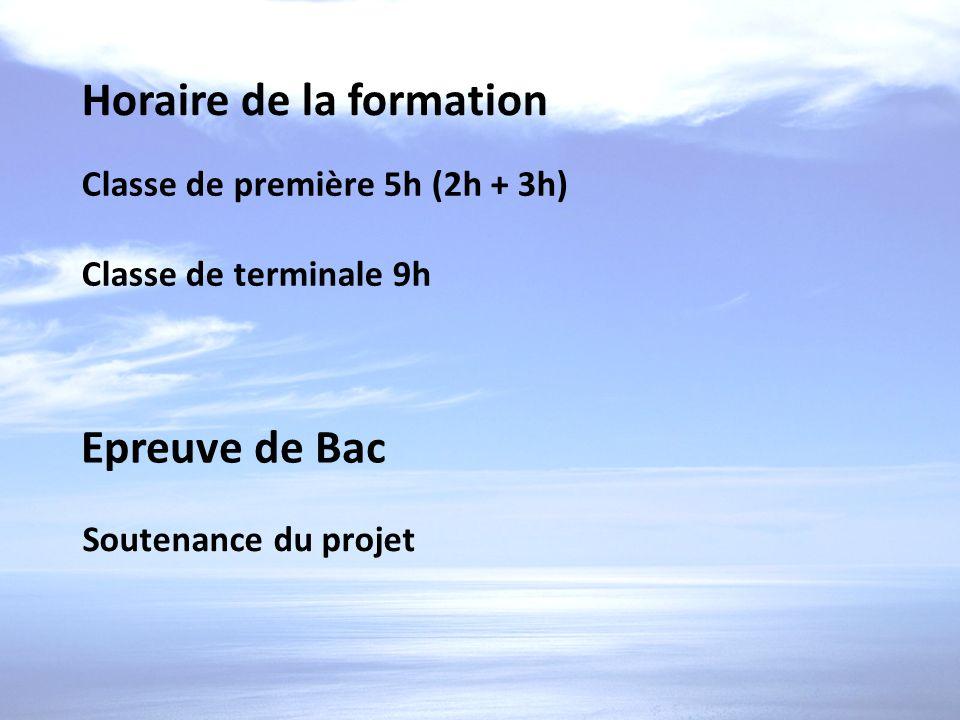 Horaire de la formation Classe de première 5h (2h + 3h) Classe de terminale 9h Epreuve de Bac Soutenance du projet