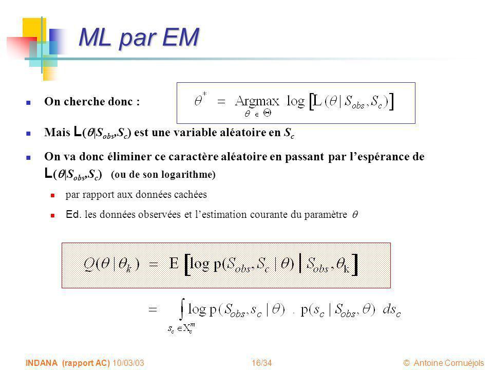 16/34 © Antoine Cornuéjols INDANA (rapport AC) 10/03/03 ML par EM On cherche donc : Mais L ( |S obs,S c ) est une variable aléatoire en S c On va donc