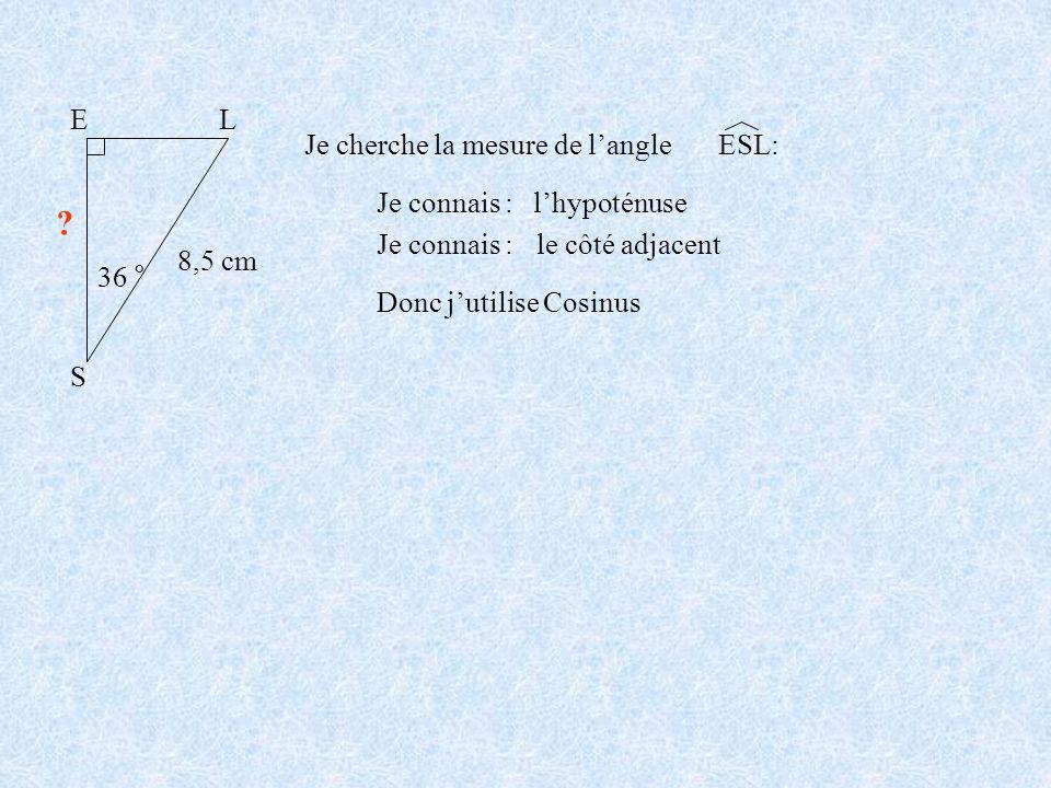 S EL 36 ° 8,5 cm ? Je cherche la mesure de langle Je connais :lhypoténuse Je connais : le côté adjacent Donc jutilise Cosinus ESL: