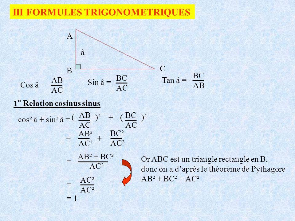 III FORMULES TRIGONOMETRIQUES Cos â = A B C â AB AC Sin â = BC AC Tan â = BC AB 1° Relation cosinus sinus cos² â + sin² â = AB AC ( )² +( )² BC AC = A