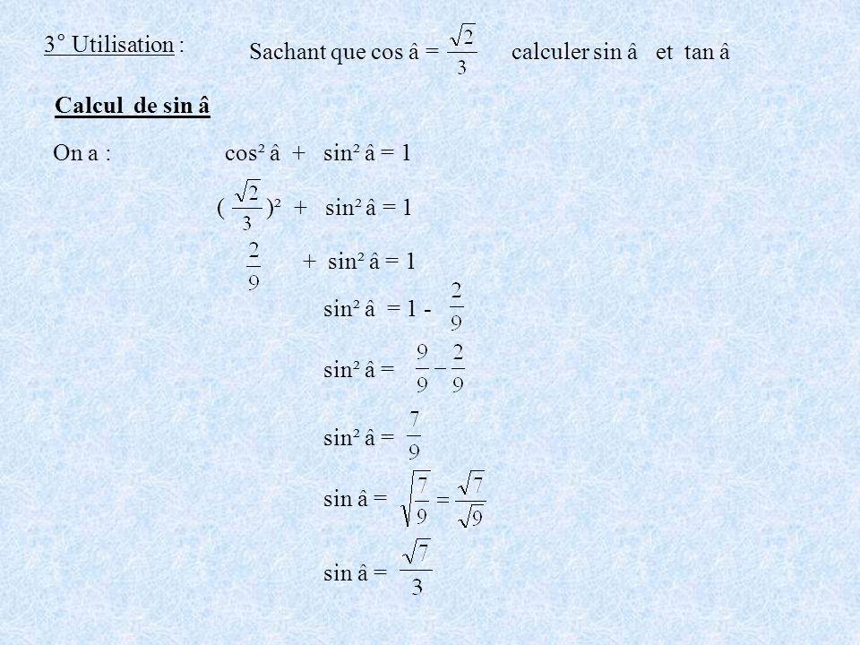 3° Utilisation : Sachant que cos â = calculer sin â et tan â Calcul de sin â On a : cos² â + sin² â = 1 ( )² + sin² â = 1 + sin² â = 1 sin² â = 1 - si