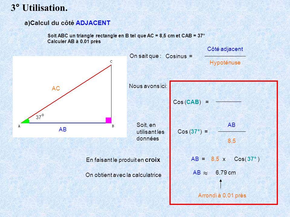 Soit ABC un triangle rectangle en B tel que AC = 8,5 cm et CAB = 37° Calculer AB à 0.01 près 37 ° On sait que : Cosinus = Côté adjacent Hypoténuse Nou