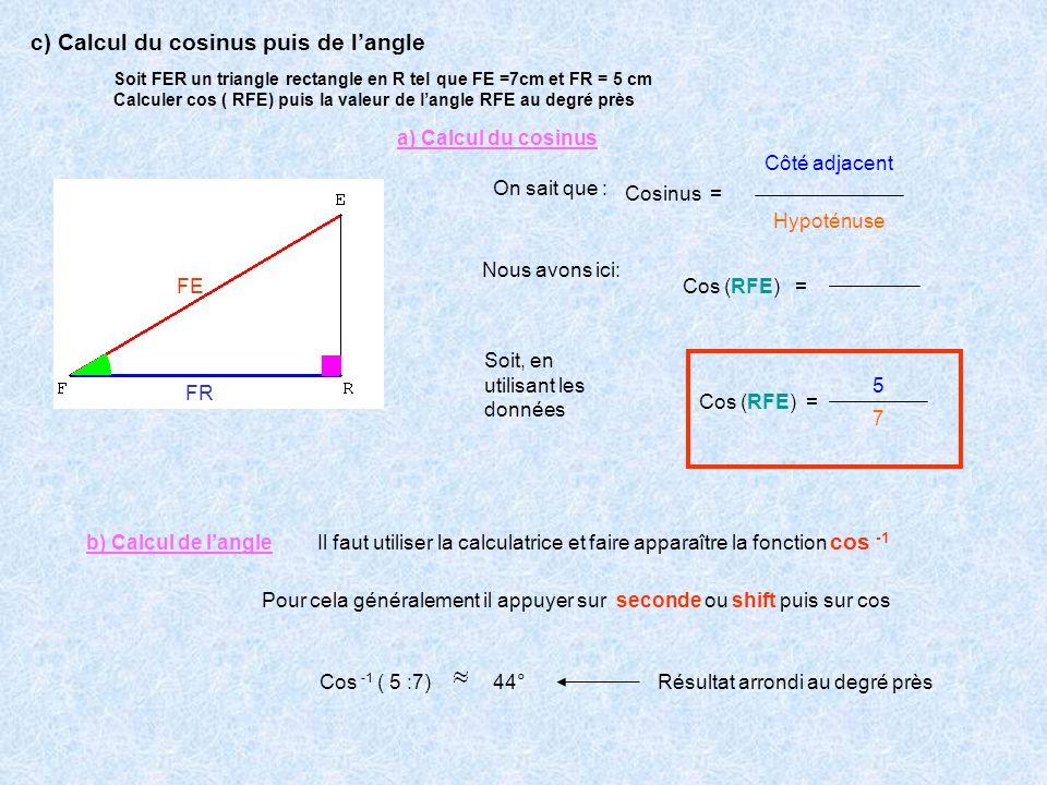 Soit FER un triangle rectangle en R tel que FE =7cm et FR = 5 cm Calculer cos ( RFE) puis la valeur de langle RFE au degré près On sait que : Cosinus
