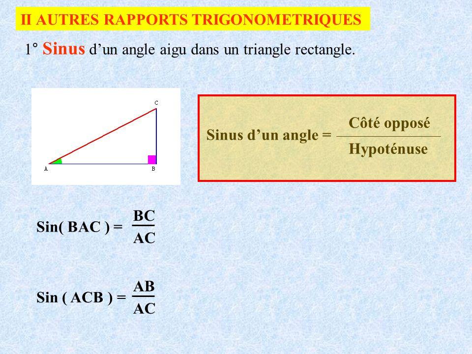 II AUTRES RAPPORTS TRIGONOMETRIQUES 1° Sinus dun angle aigu dans un triangle rectangle. Sinus dun angle = Côté opposé Hypoténuse Sin( BAC ) = BC AC Si