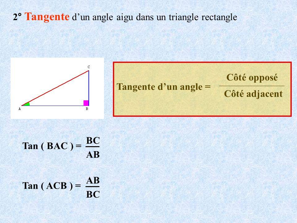 2° Tangente dun angle aigu dans un triangle rectangle Tangente dun angle = Côté opposé Côté adjacent Tan ( BAC ) = BC AB Tan ( ACB ) = BC