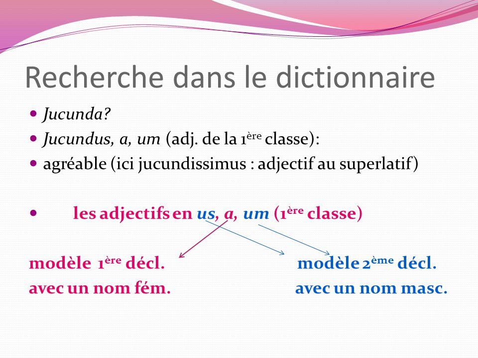 Recherche dans le dictionnaire Jucunda? Jucundus, a, um (adj. de la 1 ère classe): agréable (ici jucundissimus : adjectif au superlatif) les adjectifs