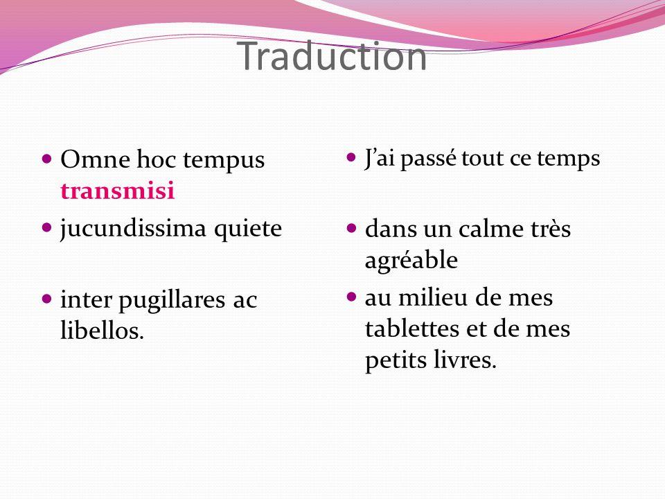 Traduction Omne hoc tempus transmisi jucundissima quiete inter pugillares ac libellos. Jai passé tout ce temps dans un calme très agréable au milieu d