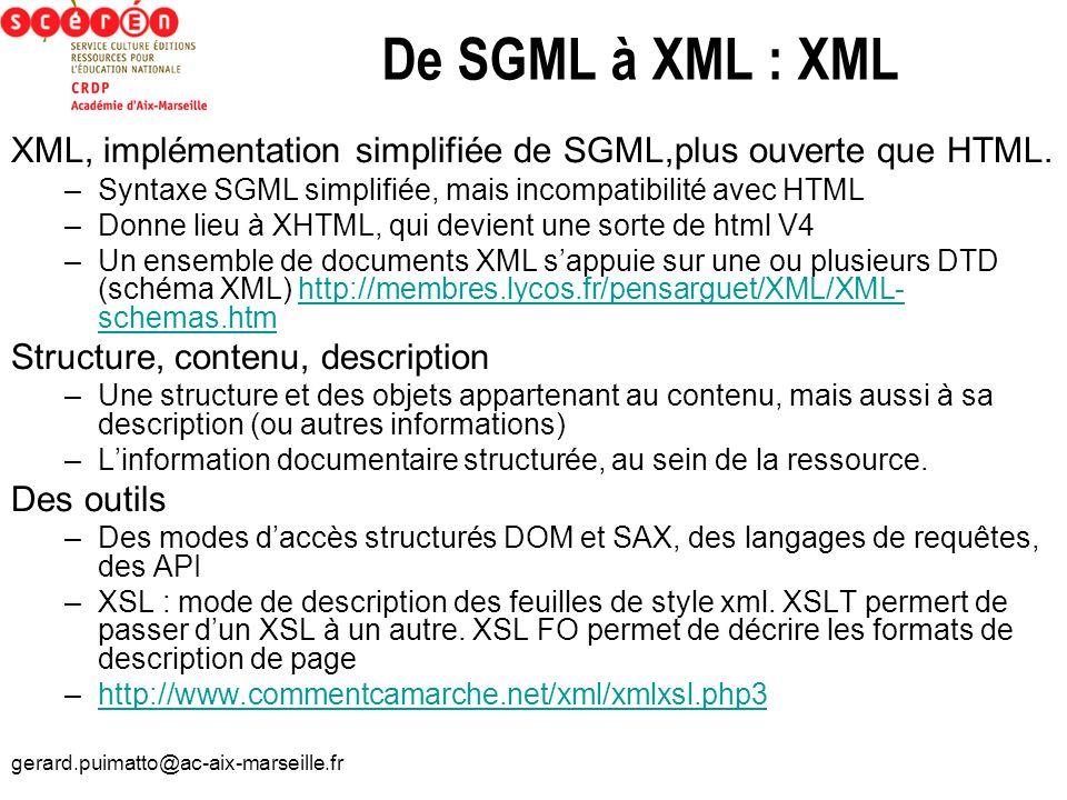 gerard.puimatto@ac-aix-marseille.fr De SGML à XML : XML XML, implémentation simplifiée de SGML,plus ouverte que HTML. –Syntaxe SGML simplifiée, mais i