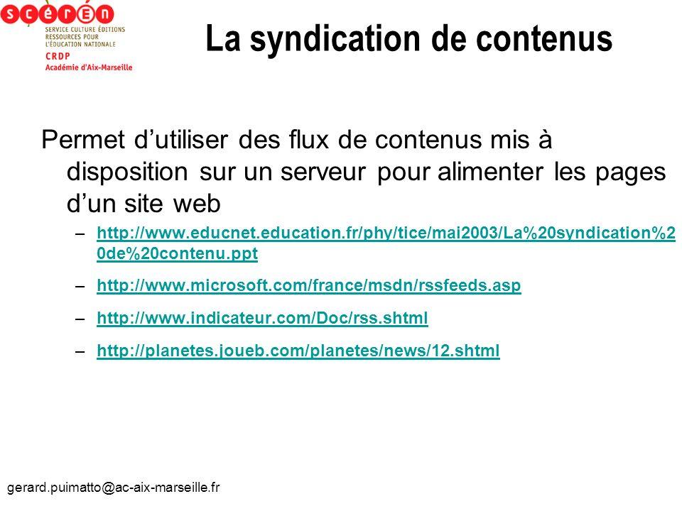 gerard.puimatto@ac-aix-marseille.fr La syndication de contenus Permet dutiliser des flux de contenus mis à disposition sur un serveur pour alimenter l