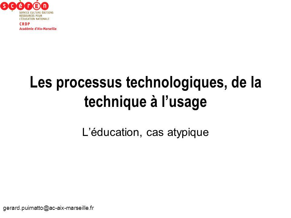 gerard.puimatto@ac-aix-marseille.fr Les processus technologiques, de la technique à lusage Léducation, cas atypique
