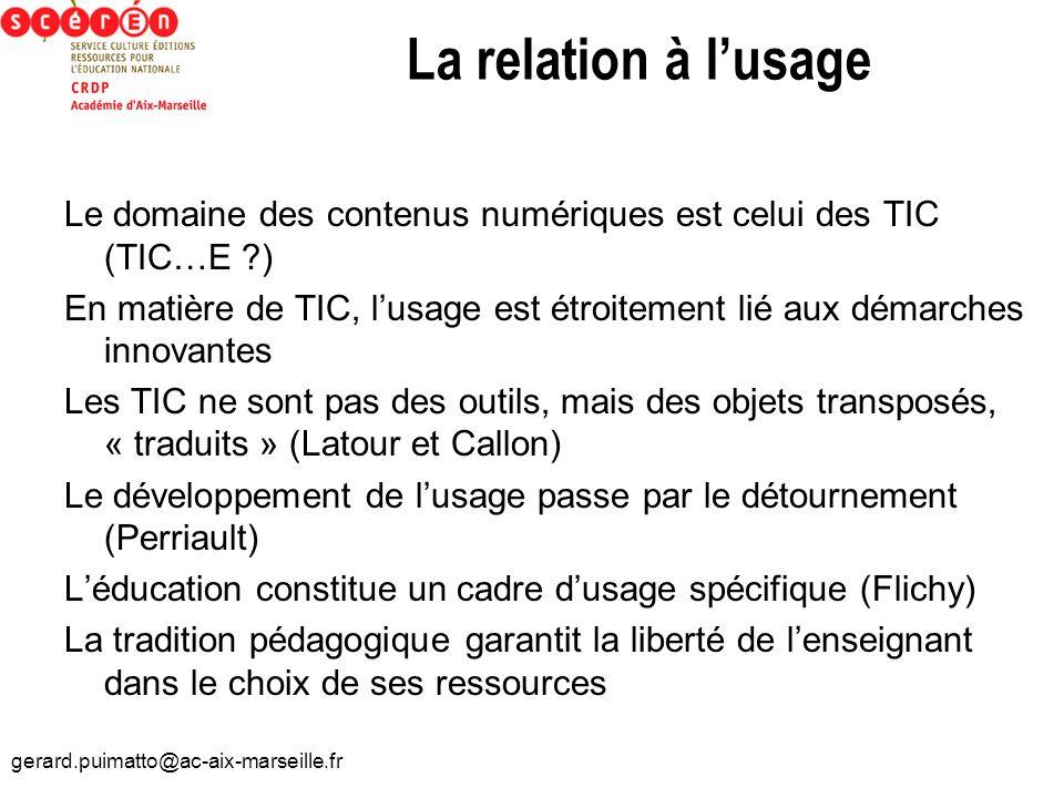 gerard.puimatto@ac-aix-marseille.fr La relation à lusage Le domaine des contenus numériques est celui des TIC (TIC…E ?) En matière de TIC, lusage est