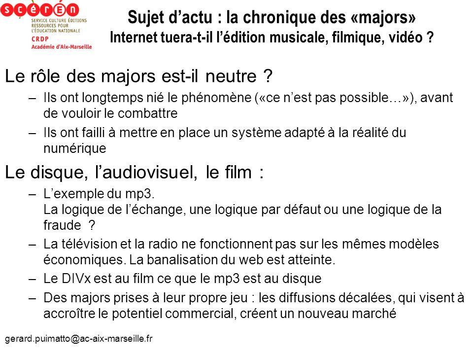 gerard.puimatto@ac-aix-marseille.fr Sujet dactu : la chronique des «majors» Internet tuera-t-il lédition musicale, filmique, vidéo ? Le rôle des major