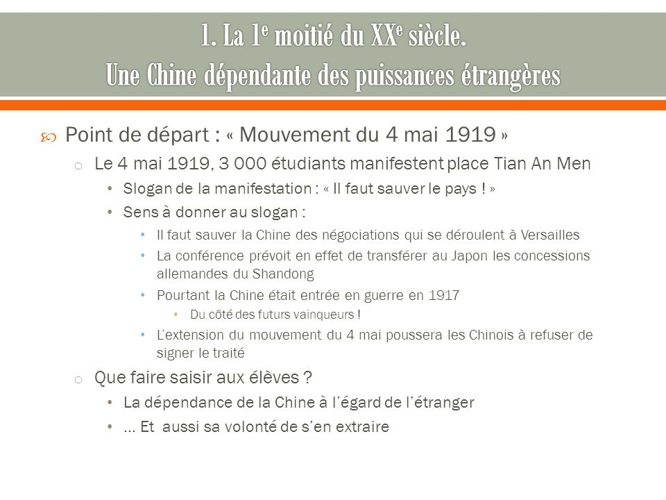 Point de départ : « Mouvement du 4 mai 1919 » o Le 4 mai 1919, 3 000 étudiants manifestent place Tian An Men Slogan de la manifestation : « Il faut sa