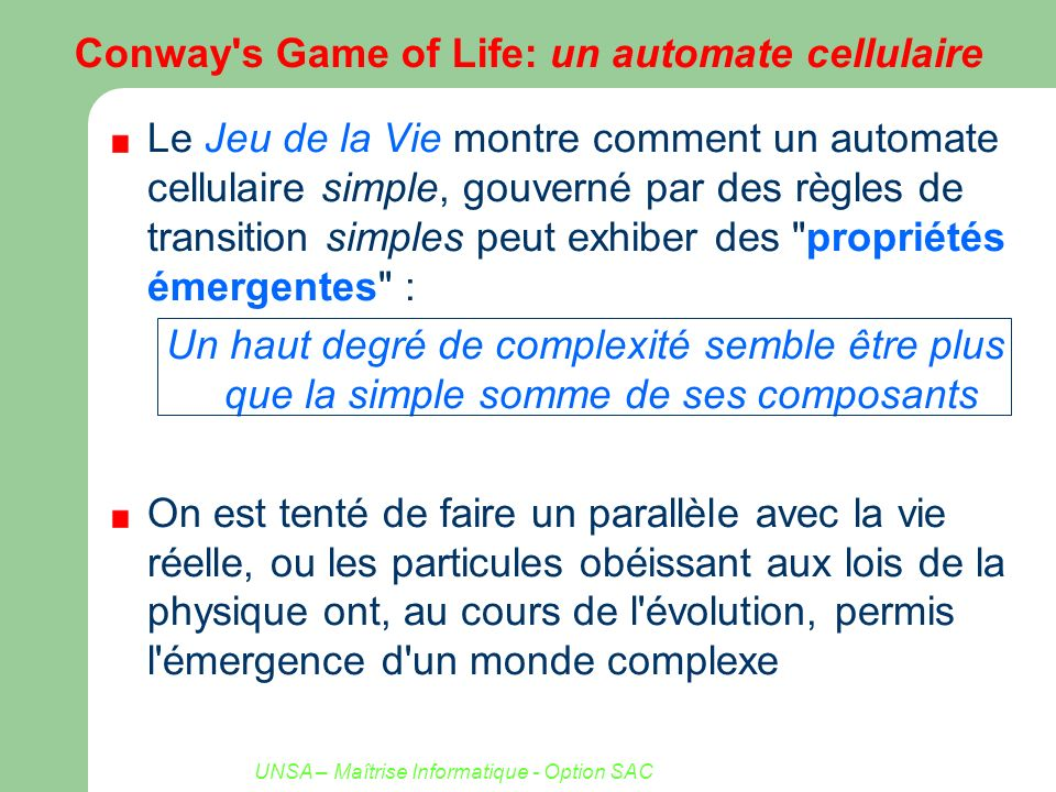 UNSA – Maîtrise Informatique - Option SAC 1-D Cellular Automata Le Jeu de la Vie est encore trop compliqué pour être étudié de façon approfondie Stephen Wolfram introduit un AC plus simple (1982) Automate Cellulaire de dimension 1 – 1 dimension spatiale – 2 états possibles par cellule – Voisinage de rayon 1 (état dépend de son propre état et de celui de ses deux voisins) – 2 8 = 256 Règles de transitions : règle 22 =00010110 111110101100011010001000 0 0 0 1 0 1 1 0