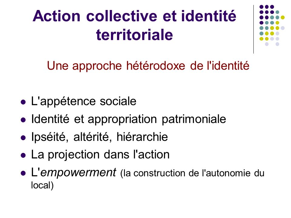 Action collective et identité territoriale Une approche hétérodoxe de l identité L appétence sociale Identité et appropriation patrimoniale Ipséité, altérité, hiérarchie La projection dans l action L empowerment (la construction de l autonomie du local)