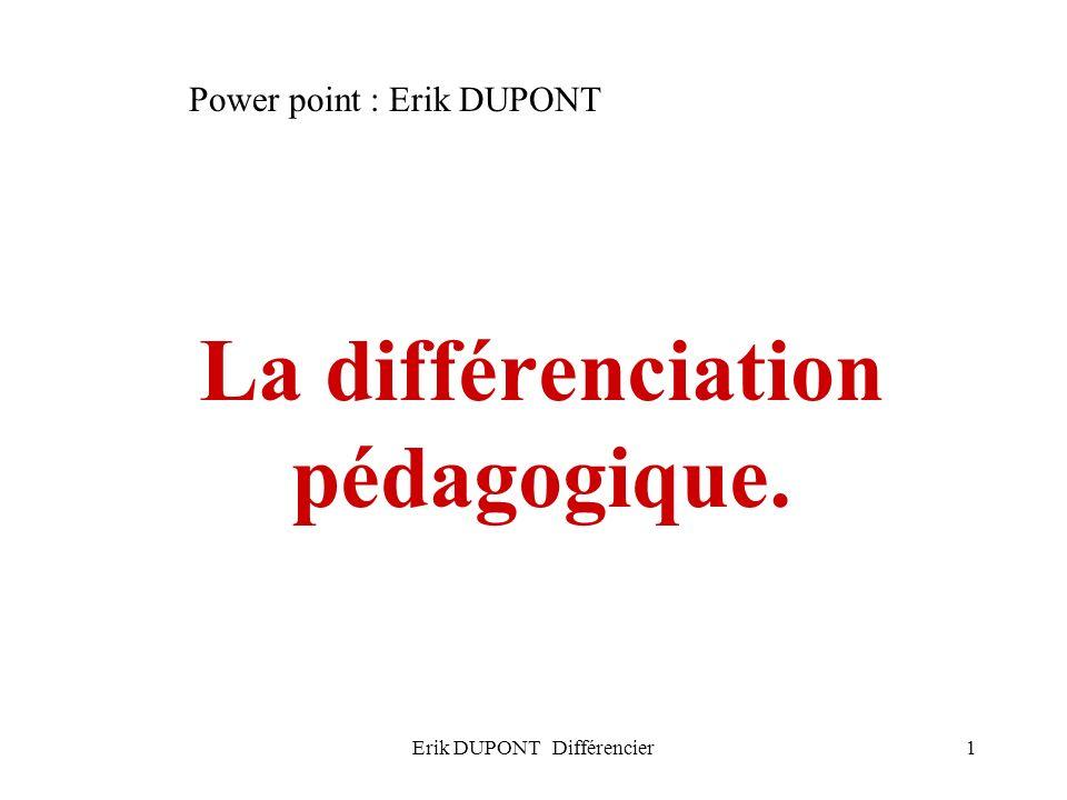 Erik DUPONT Différencier12 Six possibilités de différenciation (différenciation successive ) Lenseignant maintient une progression collective autour dun même objectif mais ordonne différents outils, situations, supports.
