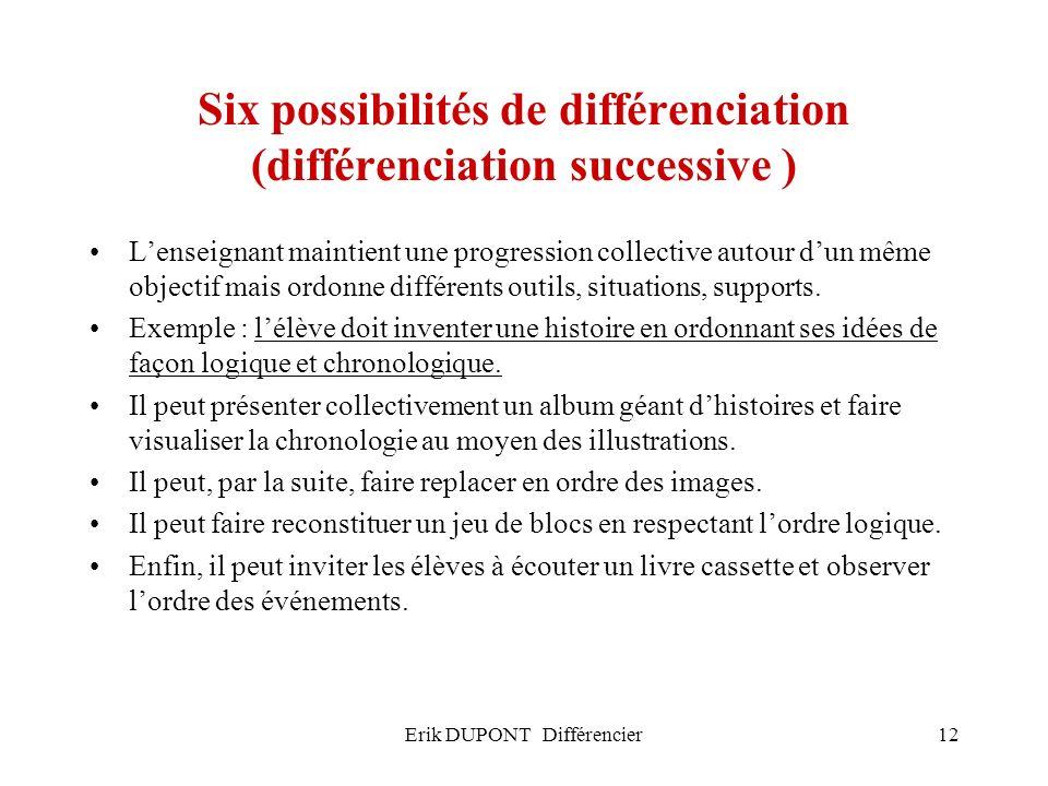 Erik DUPONT Différencier12 Six possibilités de différenciation (différenciation successive ) Lenseignant maintient une progression collective autour d