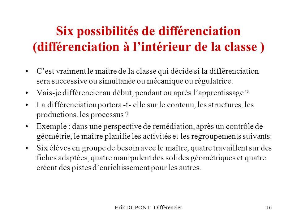 Erik DUPONT Différencier16 Six possibilités de différenciation (différenciation à lintérieur de la classe ) Cest vraiment le maître de la classe qui d