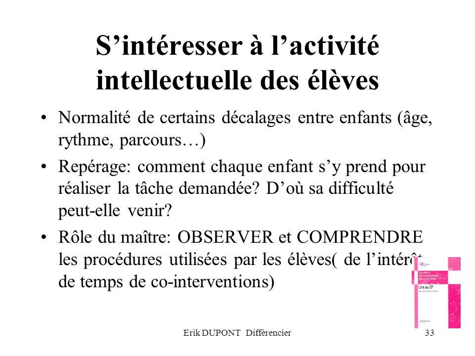 Erik DUPONT Différencier33 Sintéresser à lactivité intellectuelle des élèves Normalité de certains décalages entre enfants (âge, rythme, parcours…) Re