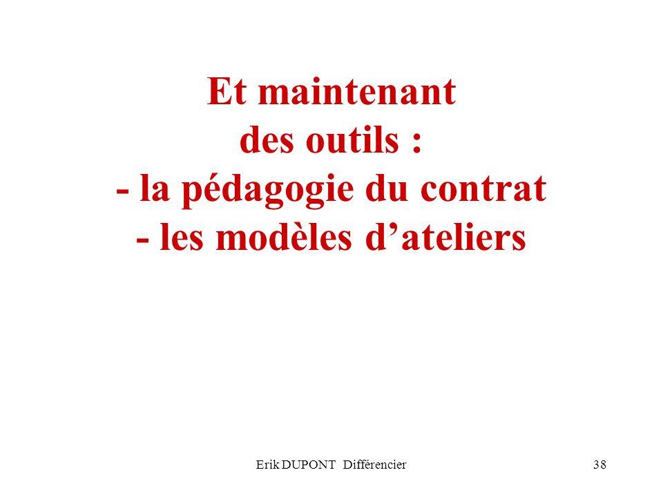 Erik DUPONT Différencier38 Et maintenant des outils : - la pédagogie du contrat - les modèles dateliers