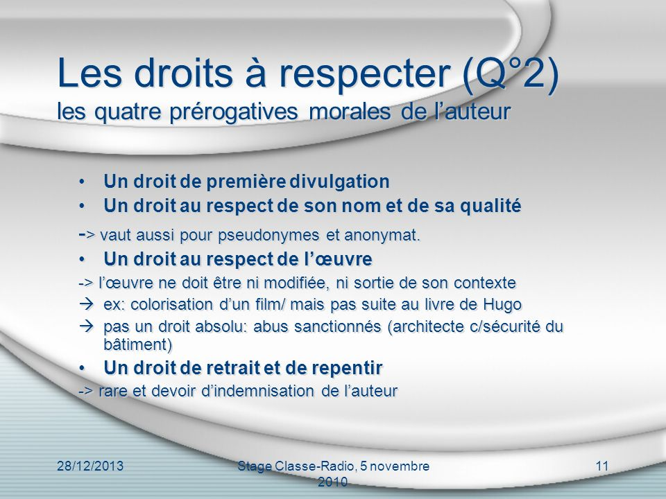 28/12/2013Stage Classe-Radio, 5 novembre 2010 11 Les droits à respecter (Q°2) les quatre prérogatives morales de lauteur Un droit de première divulgat